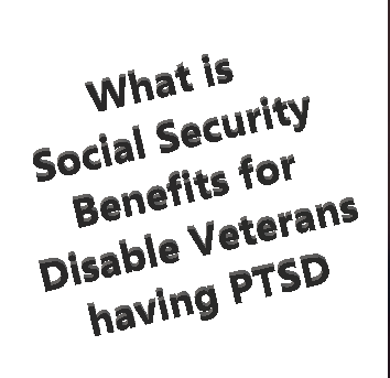 What is Social Security Benefits for Disable Veterans having PTSD